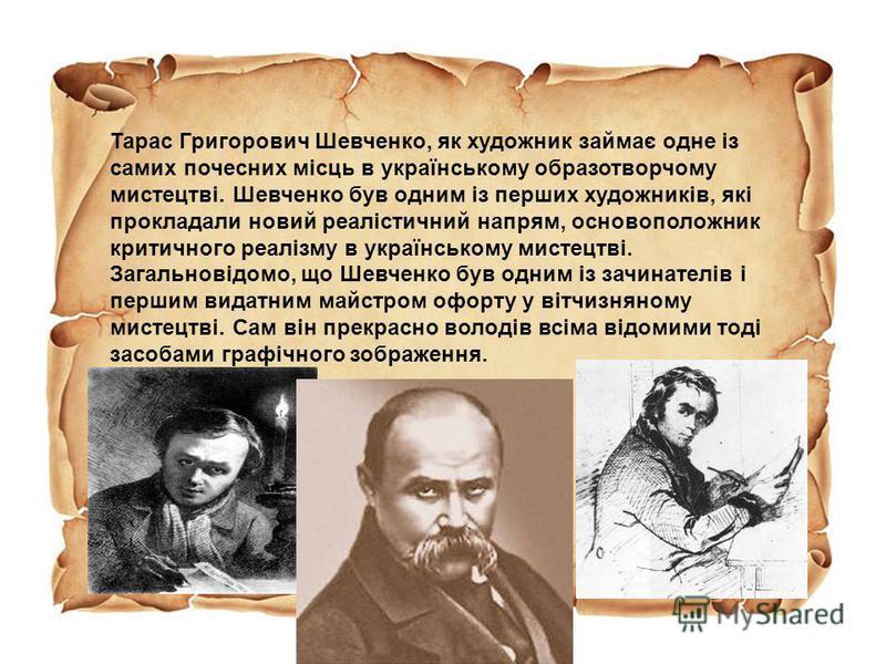 Тарас Григорович Шевченко, як художник займає одне із самих почесних місць в українському образотворчому мистецтві. Шевченко був одним із перших художників, які прокладали новий реалістичний напрям, основоположник критичного реалізму в українському м