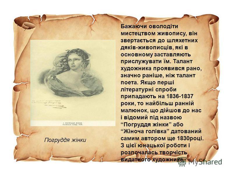 Бажаючи оволодіти мистецтвом живопису, він звертається до шляхетних дяків-живописців, які в основному заставляють прислужувати їм. Талант художника проявився рано, значно раніше, ніж талант поета. Якщо перші літературні спроби припадають на 1836-1837