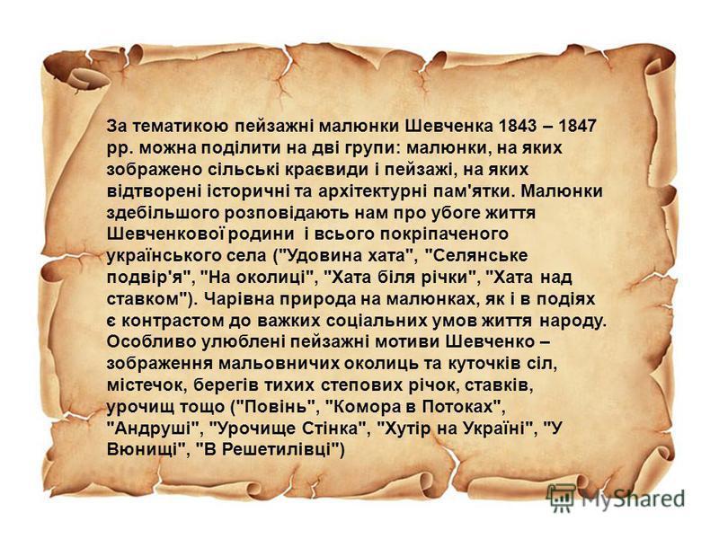 За тематикою пейзажні малюнки Шевченка 1843 – 1847 рр. можна поділити на дві групи: малюнки, на яких зображено сільські краєвиди і пейзажі, на яких відтворені історичні та архітектурні пам'ятки. Малюнки здебільшого розповідають нам про убоге життя Ше