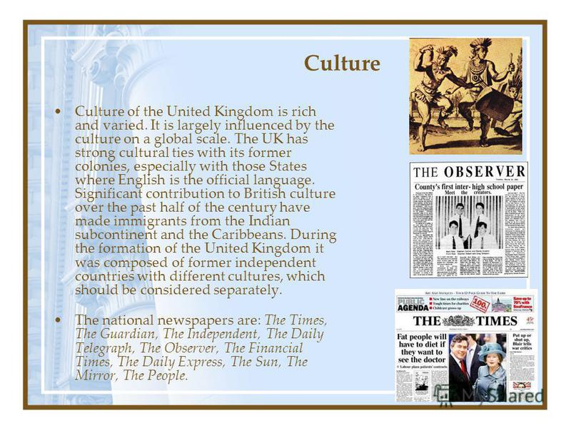 Culture Culture of the United Kingdom is rich and varied. It is largely influenced by the culture on a global scale. The UK has strong cultural ties with its former colonies, especially with those States where English is the official language. Signif
