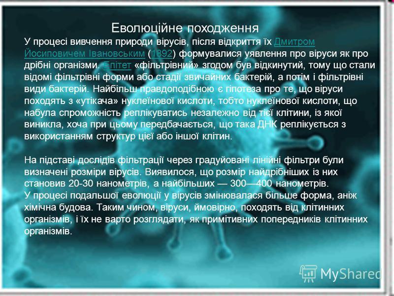 Еволюційне походження У процесі вивчення природи вірусів, після відкриття їх Дмитром Йосиповичем Івановським (1892) формувалися уявлення про віруси як про дрібні організми. Епітет «фільтрівний» згодом був відкинутий, тому що стали відомі фільтрівні ф