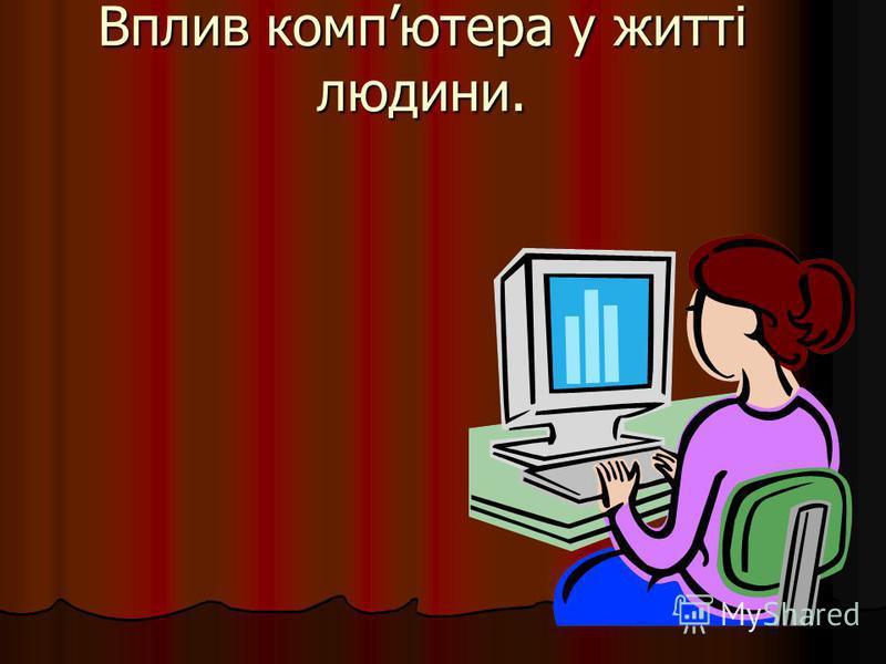 Вплив компютера у житті людини.