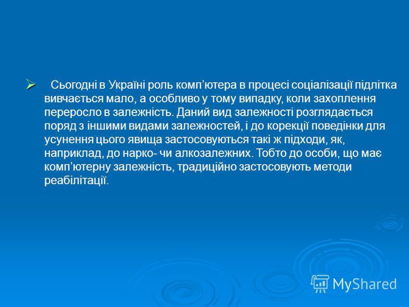 Сьогодні в Україні роль компютера в процесі соціалізації підлітка вивчається мало, а особливо у тому випадку, коли захоплення переросло в залежність. Даний вид залежності розглядається поряд з іншими видами залежностей, і до корекції поведінки для ус