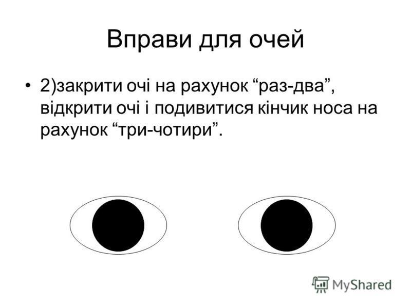 Вправи для очей 2)закрити очі на рахунок раз-два, відкрити очі і подивитися кінчик носа на рахунок три-чотири.