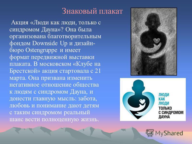 Знаковый плакат Акция «Люди как люди, только с синдромом Дауна»? Она была организована благотворительным фондом Downside Up и дизайн- бюро Ostengruppe и имеет формат передвижной выставки плаката. В московском «Клубе на Брестской» акция стартовала с 2