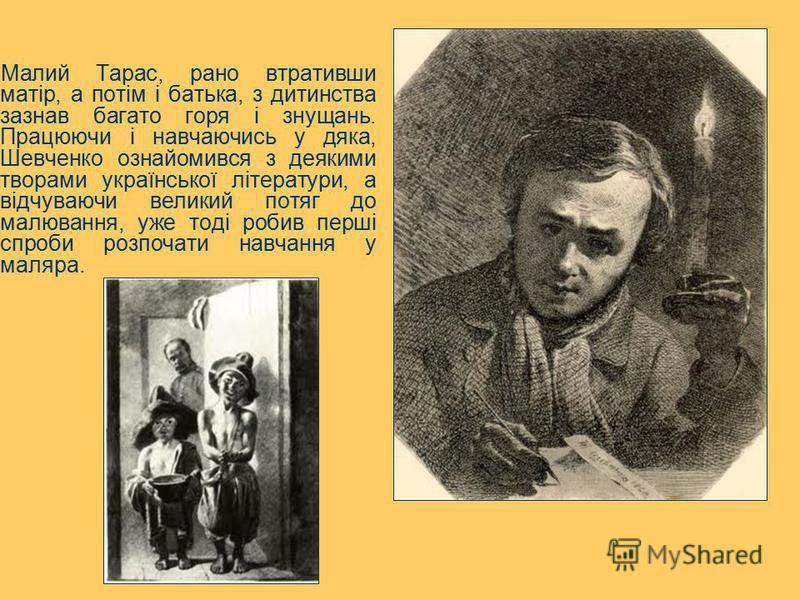 Малий Тарас, рано втративши матір, а потім і батька, з дитинства зазнав багато горя і знущань. Працюючи і навчаючись у дяка, Шевченко ознайомився з деякими творами української літератури, а відчуваючи великий потяг до малювання, уже тоді робив перші