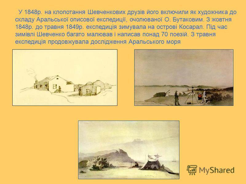 У 1848р. на клопотання Шевченкових друзів його включили як художника до складу Аральської описової експедиції, очолюваної О. Бутаковим. З жовтня 1848р. до травня 1849р. експедиція зимувала на острові Косарал. Під час зимівлі Шевченко багато малював і