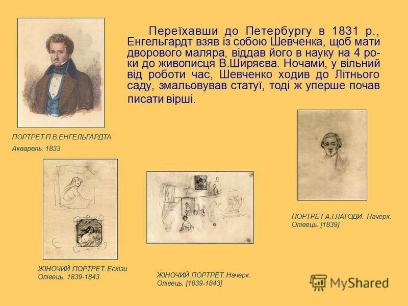 Переїхавши до Петербургу в 1831 р., Енгельгардт взяв із собою Шевченка, щоб мати дворового маляра, віддав його в науку на 4 ро- ки до живописця В.Ширяєва. Ночами, у вільний від роботи час, Шевченко ходив до Літнього саду, змальовував статуї, тоді ж у