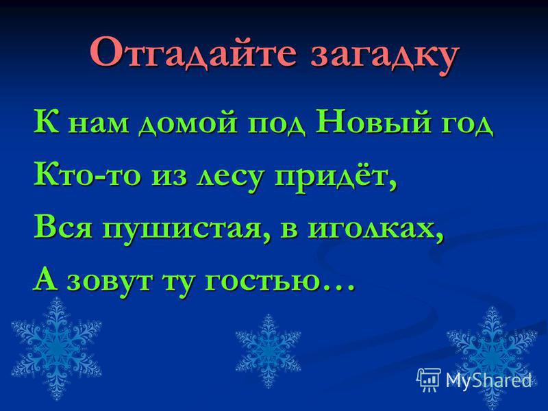 Отгадайте загадку К нам домой под Новый год Кто-то из лесу придёт, Вся пушистая, в иголках, А зовут ту гостью…
