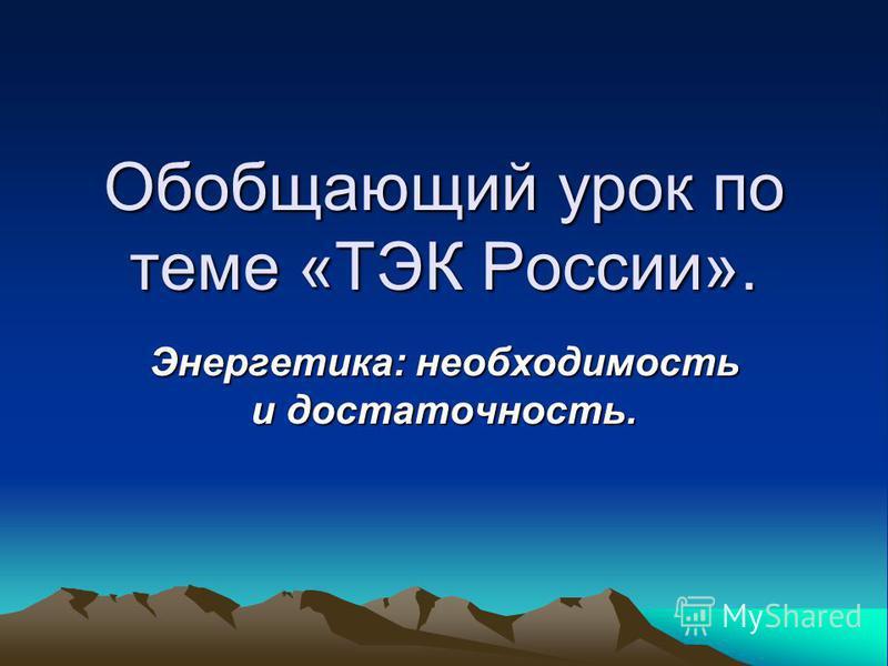 Обобщающий урок по теме «ТЭК России». Энергетика: необходимость и достаточность.