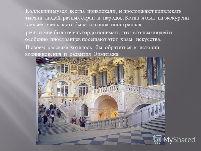 В прошлом году я был на экскурсии в Санкт - Петербурге и мне хотелось бы в своем рассказе поделиться теми впечатлениями о пожалуй самом красивом и большом музее мира - Эрмитаже. В центре Санкт - Петербурга, на набережной Невы, напротив Петропавловско