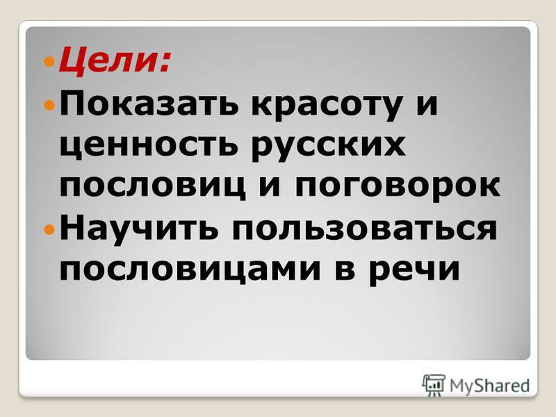 Цели: Показать красоту и ценность русских пословиц и поговорок Научить пользоваться пословицами в речи