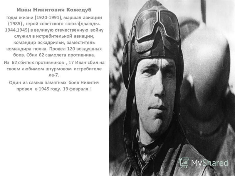 Иван Никитович Кожедуб Годы жизни (1920-1991), маршал авиации (1985), герой советского союза(дважды. 1944,1945) в великую отечественную войну служил в истребительной авиации, командир эскадрильи, заместитель командира полка. Провел 120 воздушных боев