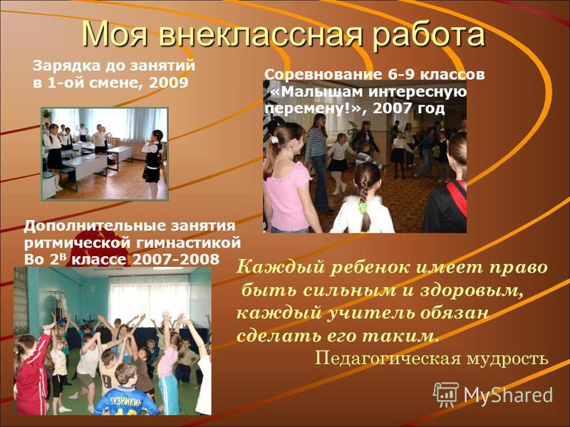 Моя внеклассная работа Каждый ребенок имеет право быть сильным и здоровым, каждый учитель обязан сделать его таким. Педагогическая мудрость Соревнование 6-9 классов «Малышам интересную перемену!», 2007 год Дополнительные занятия ритмической гимнастик