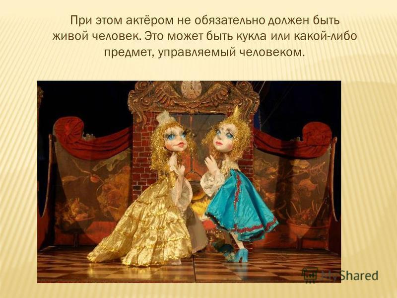 При этом актёром не обязательно должен быть живой человек. Это может быть кукла или какой-либо предмет, управляемый человеком.