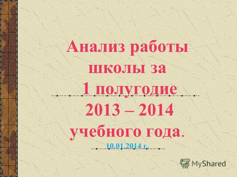 Анализ работы школы за 1 полугодие 2013 – 2014 учебного года. 10.01.2014 г.