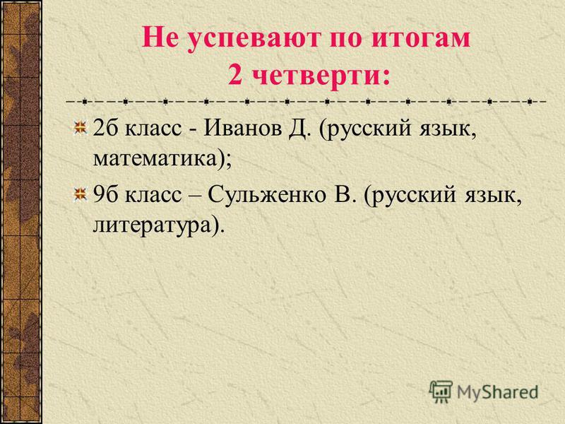 Не успевают по итогам 2 четверти: 2 б класс - Иванов Д. (русский язык, математика); 9 б класс – Сульженко В. (русский язык, литература).