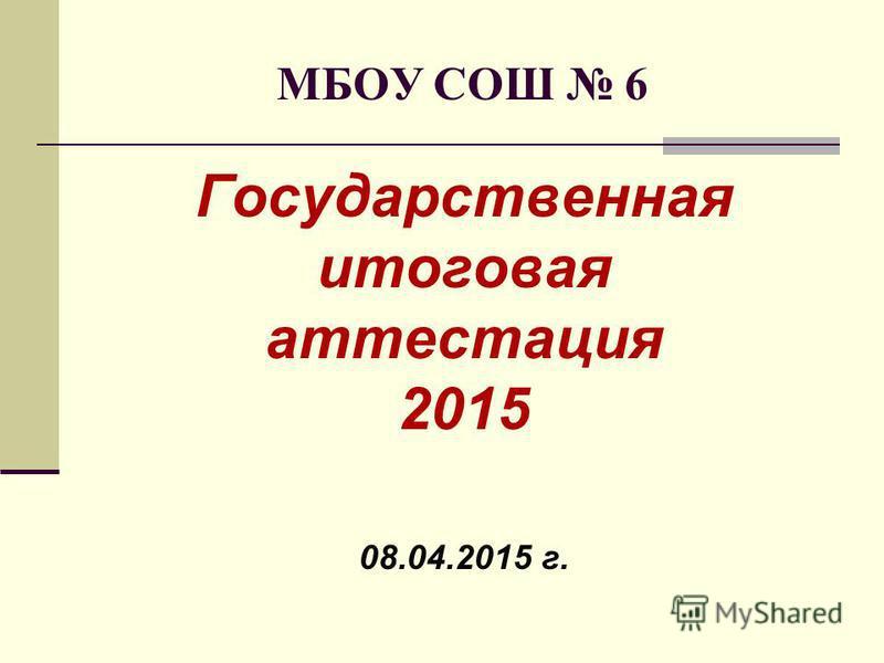 МБОУ СОШ 6 Государственная итоговая аттестация 2015 08.04.2015 г.
