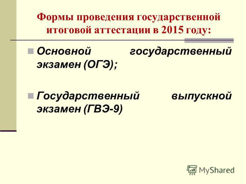 Формы проведения государственной итоговой аттестации в 2015 году: Основной государственный экзамен (ОГЭ); Государственный выпускной экзамен (ГВЭ-9)