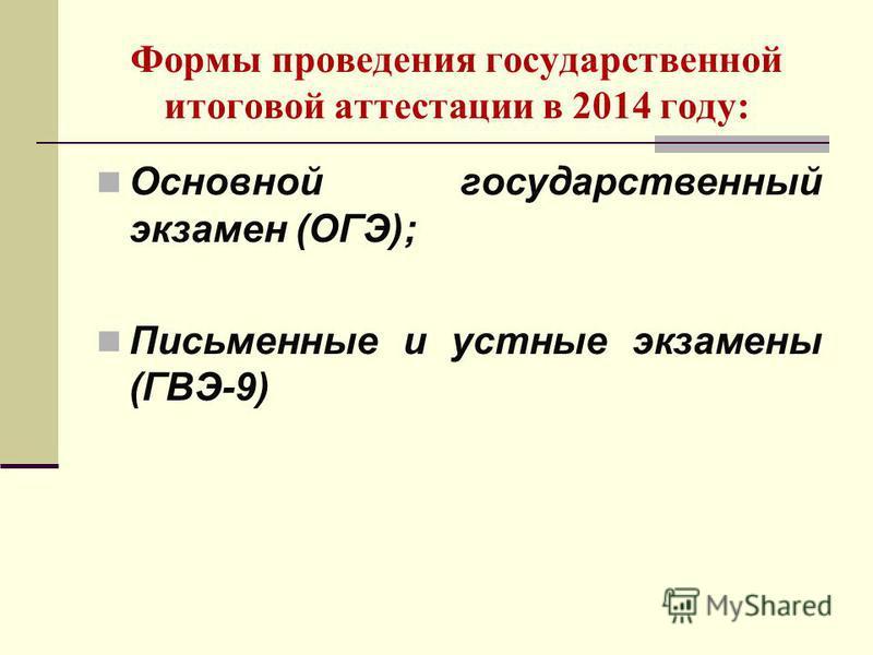 Формы проведения государственной итоговой аттестации в 2014 году: Основной государственный экзамен (ОГЭ); Письменные и устные экзамены (ГВЭ-9)
