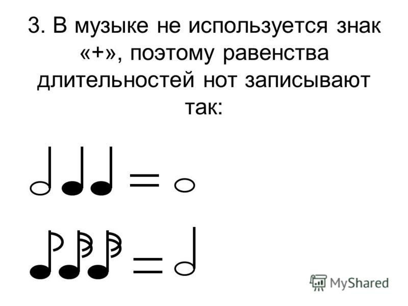 3. В музыке не используется знак «+», поэтому равенства длительностей нот записывают так:
