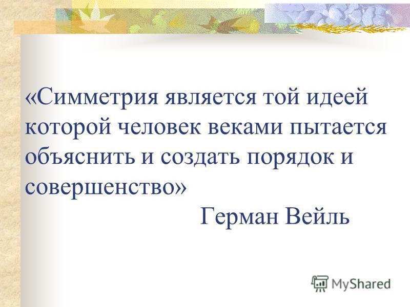 «Симметрия является той идеей которой человек веками пытается объяснить и создать порядок и совершенство» Герман Вейль