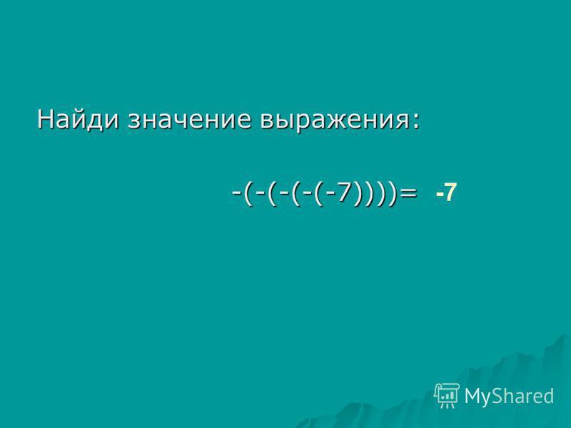 Найди значение выражения: -(-(-(-(-7))))= -(-(-(-(-7))))= -7