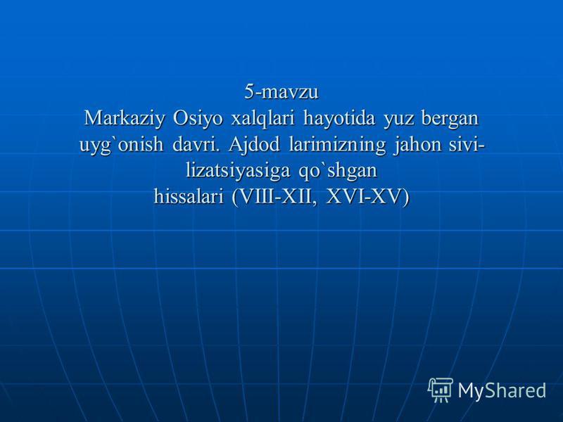 5-mavzu Markaziy Osiyo xalqlari hayotida yuz bеrgan uyg`onish davri. Ajdod larimizning jahon sivi- lizatsiyasiga qo`shgan hissalari (VIII-XII, XVI-XV)