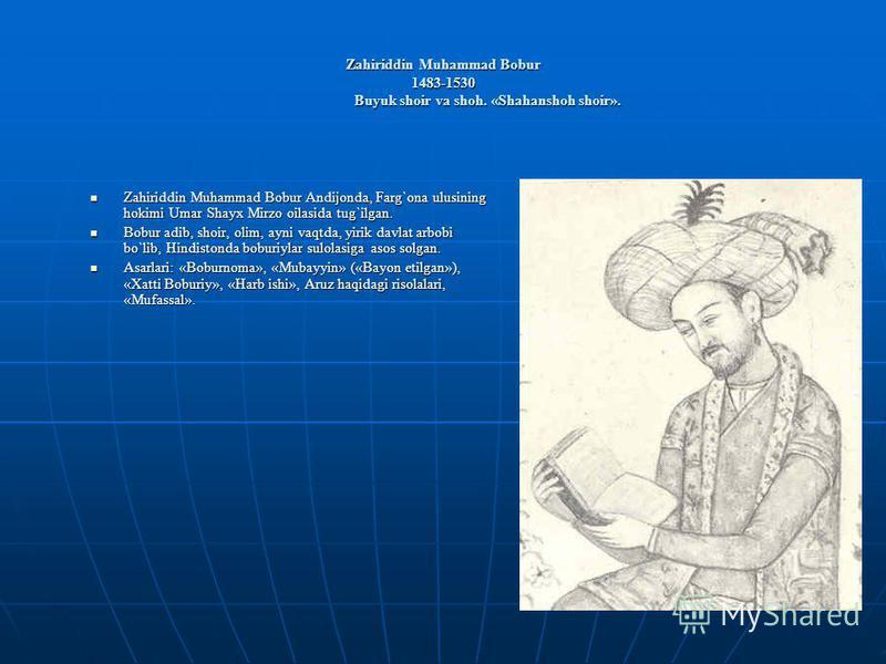 Zahiriddin Muhammad Bobur 1483-1530 Buyuk shoir va shoh. «Shahanshoh shoir». Zahiriddin Muhammad Bobur Andijonda, Farg`ona ulusining hokimi Umar Shayx Mirzo oilasida tug`ilgan. Zahiriddin Muhammad Bobur Andijonda, Farg`ona ulusining hokimi Umar Shayx