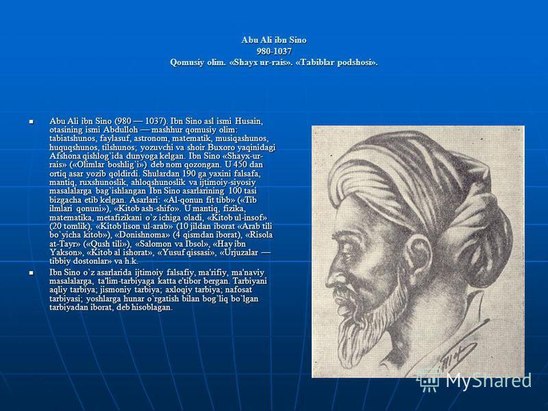 Abu Ali ibn Sino 980-1037 Qomusiy olim. «Shayx ur-rais». «Tabiblar podshosi». Abu Ali ibn Sino (980 1037). Ibn Sino asl ismi Husain, otasining ismi Abdulloh mashhur qomusiy olim: tabiatshunos, faylasuf, astronom, matеmatik, musiqashunos, huquqshunos,