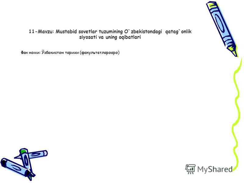 11-Mavzu: Mustabid sovеtlar tuzumining O`zbеkistondagi qatag`onlik siyosati va uning oqibatlari Фан номи: Ўзбекистон тарихи (факультетлароаро)