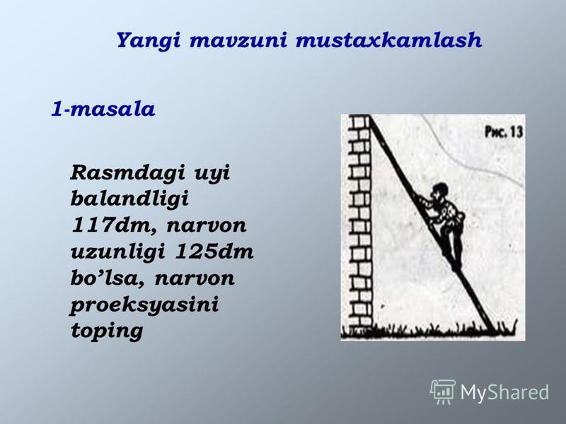 Yangi mavzuni mustaxkamlash 1-masala Rasmdagi uyi balandligi 117dm, narvon uzunligi 125dm bolsa, narvon proeksyasini toping