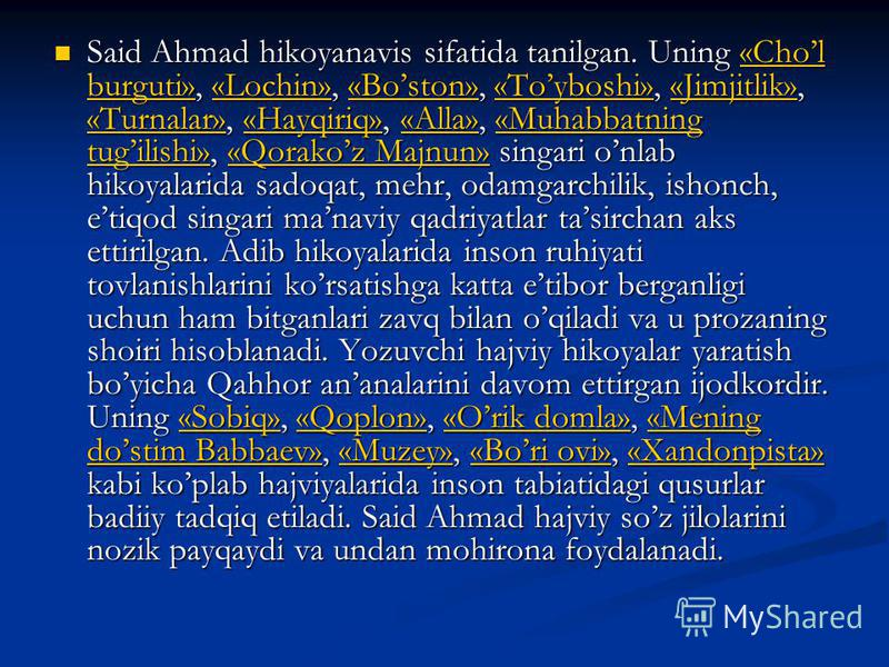 Said Ahmad hikoyanavis sifatida tanilgan. Uning «Chol burguti», «Lochin», «Boston», «Toyboshi», «Jimjitlik», «Turnalar», «Hayqiriq», «Alla», «Muhabbatning tugilishi», «Qorakoz Majnun» singari onlab hikoyalarida sadoqat, mehr, odamgarchilik, ishonch,