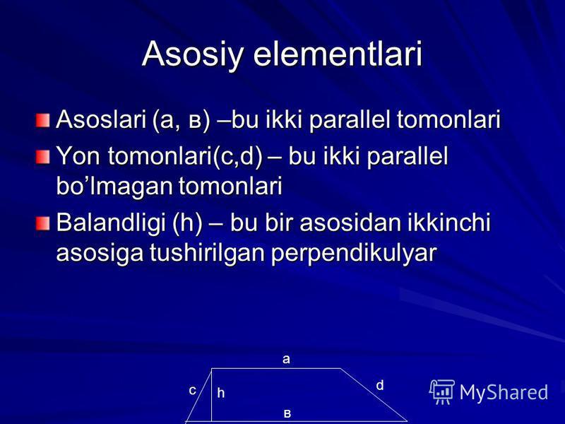Asosiy elementlari Asoslari (а, в) –bu ikki parallel tomonlari Yon tomonlari(с,d) – bu ikki parallel bolmagan tomonlari Balandligi (h) – bu bir asosidan ikkinchi asosiga tushirilgan perpendikulyar в а с d h