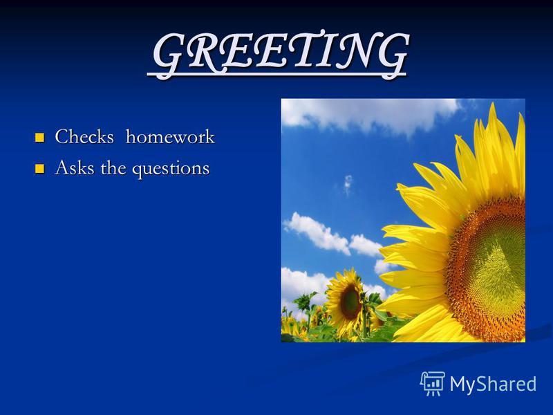 GREETING Checks homework Checks homework Asks the questions Asks the questions