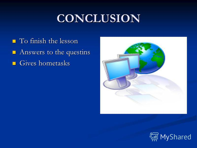 CONCLUSION To finish the lesson To finish the lesson Answers to the questins Answers to the questins Gives hometasks Gives hometasks