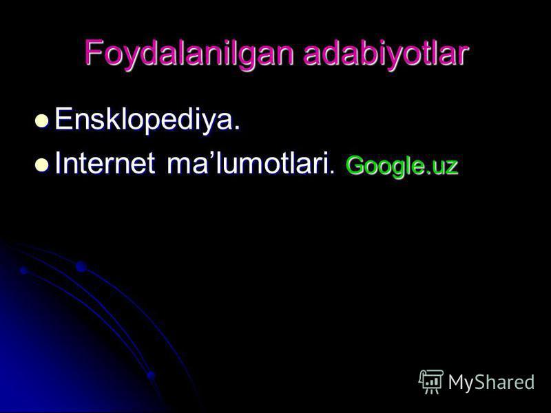 Foydalanilgan adabiyotlar Ensklopediya. Ensklopediya. Internet malumotlari. Google.uz Internet malumotlari. Google.uz