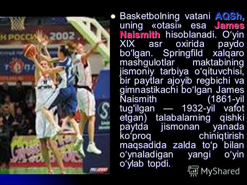 Basketbolning vatani AQSh, uning «otasi» esa James Naismith hisoblanadi. O ʻ yin XIX asr oxirida paydo bo ʻ lgan. Springfild xalqaro mashgulotlar maktabining jismoniy tarbiya o ʻ qituvchisi, bir paytlar ajoyib regbichi va gimnastikachi bo ʻ lgan Jame