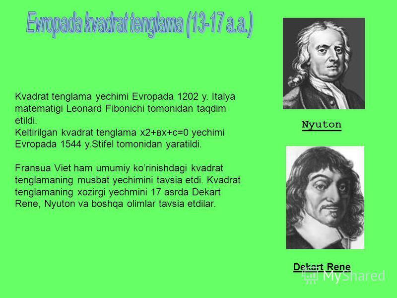 Kvadrat tenglama yechimi Evropada 1202 y. Italya matematigi Leonard Fibonichi tomonidan taqdim etildi. Keltirilgan kvadrat tenglama х2+вх+с=0 yechimi Evropada 1544 y.Stifel tomonidan yaratildi. Fransua Viet ham umumiy korinishdagi kvadrat tenglamanin