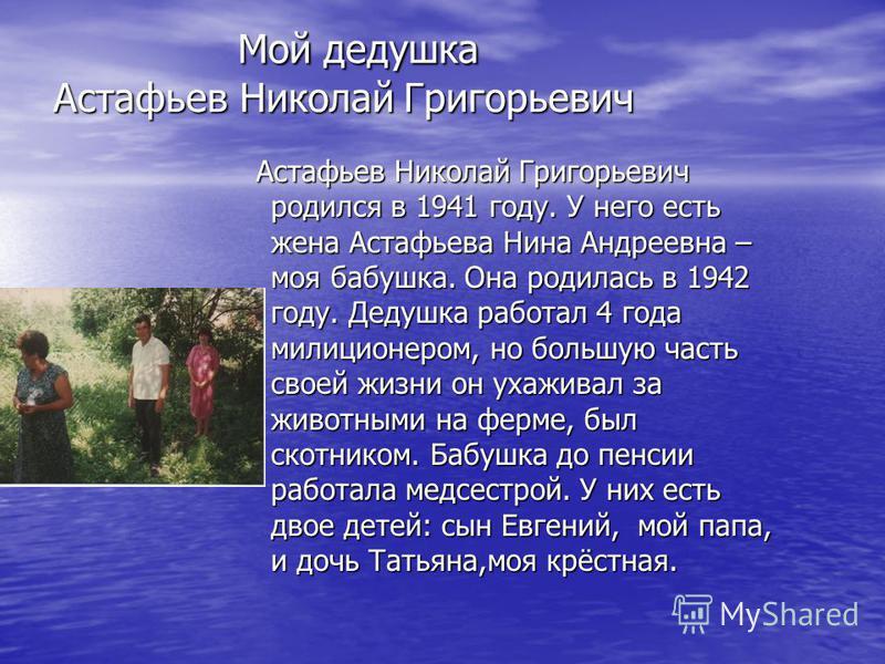 Мой дедушка Астафьев Николай Григорьевич Мой дедушка Астафьев Николай Григорьевич Астафьев Николай Григорьевич родился в 1941 году. У него есть жена Астафьева Нина Андреевна – моя бабушка. Она родилась в 1942 году. Дедушка работал 4 года милиционером