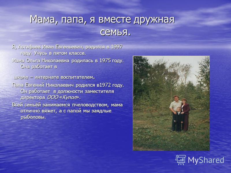 Мама, папа, я вместе дружная семья. Мама, папа, я вместе дружная семья. Я, Астафьев Иван Евгеньевич, родился в 1997 году. Учусь в пятом классе. Мама Ольга Николаевна родилась в 1975 году. Она работает в школе – интернате воспитателем. школе – интерна