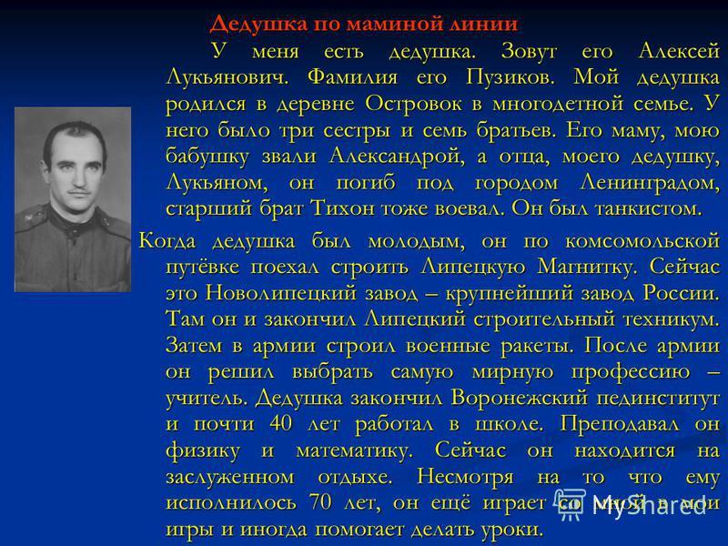 Дедушка по маминой линии У меня есть дедушка. Зовут его Алексей Лукьянович. Фамилия его Пузиков. Мой дедушка родился в деревне Островок в многодетной семье. У него было три сестры и семь братьев. Его маму, мою бабушку звали Александрой, а отца, моего