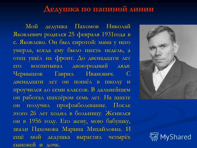 Дедушка по папиной линии Мой дедушка Пахомов Николай Яковлевич родился 25 февраля 1931 года в с. Яковлево. Он был сиротой: мама у него умерла, когда ему было шесть недель, а отец ушёл на фронт. До двенадцати лет его воспитывал двоюродный дядя: Черныш