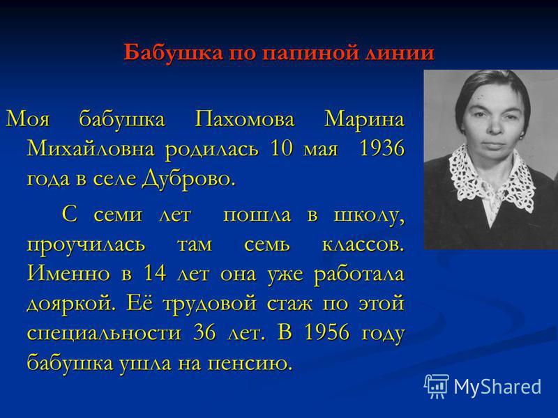 Бабушка по папиной линии Моя бабушка Пахомова Марина Михайловна родилась 10 мая 1936 года в селе Дуброво. С семи лет пошла в школу, проучилась там семь классов. Именно в 14 лет она уже работала дояркой. Её трудовой стаж по этой специальности 36 лет.
