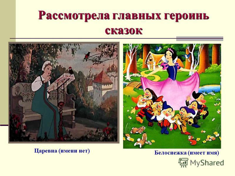 Рассмотрела главных героинь сказок Царевна (имени нет) Белоснежка (имеет имя)