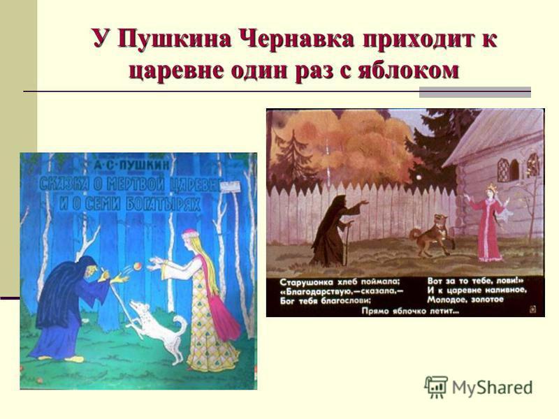 У Пушкина Чернавка приходит к царевне один раз с яблоком