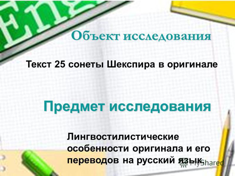 Текст 25 сонеты Шекспира в оригинале Предмет исследования Объект исследования Лингвостилистические особенности оригинала и его переводов на русский язык.