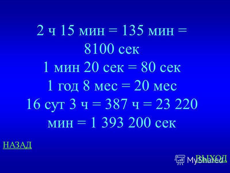 Время Выразите в более мелких единицах: 2 ч 15 мин 1 мин 20 сек 1 год 8 мес 16 сут 3 ч ответ
