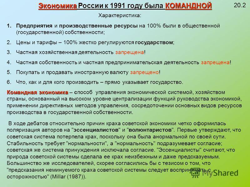 20.2 Экономика России к 1991 году была КОМАНДНОЙ Характеристика: 1. Предприятия и производственные ресурсы на 100% были в общественной (государственной) собственности; 2. Цены и тарифы – 100% жестко регулируются государством; 3. Частная хозяйственная