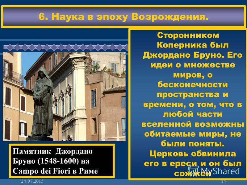 ЖДЕМ ВАС! 6. Наука в эпоху Возрождения. Сторонником Коперника был Джордано Бруно. Его идеи о множестве миров, о бесконечности пространства и времени, о том, что в любой части вселенной возможны обитаемые миры, не были поняты. Церковь обвинила его в е